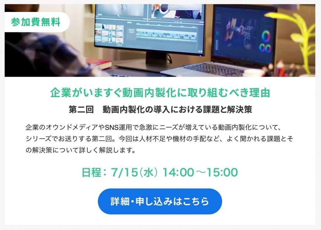 【参加費無料】企業がいますぐ動画内製化に取り組むべき理由 第二回 動画内製化の導入における課題と解決策 7月15日(木)14:00〜15:00 詳細・申し込みはこちら