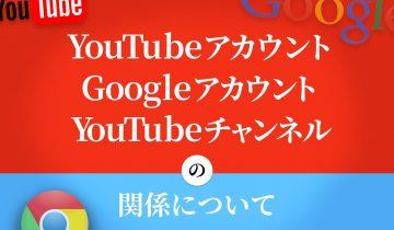 YouTubeアカウント、Googleアカウント、YouTubeチャンネルの関係について