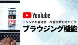 YouTubeチャンネル登録者・視聴回数を増やそう!ブラウジング機能